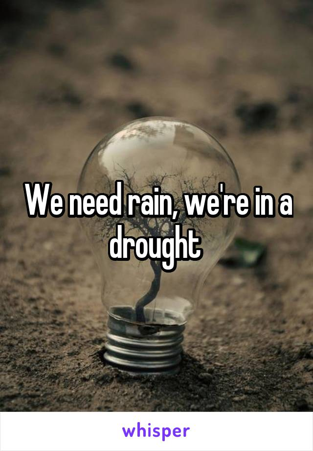 We need rain, we're in a drought