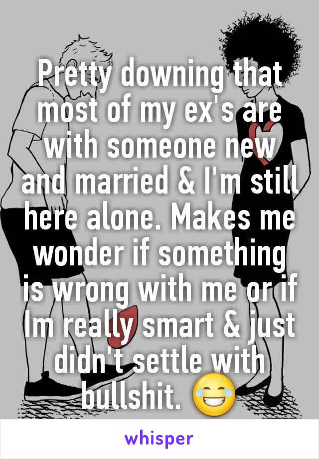 Pretty downing that most of my ex's are with someone new and married & I'm still here alone. Makes me wonder if something is wrong with me or if Im really smart & just didn't settle with bullshit. 😂