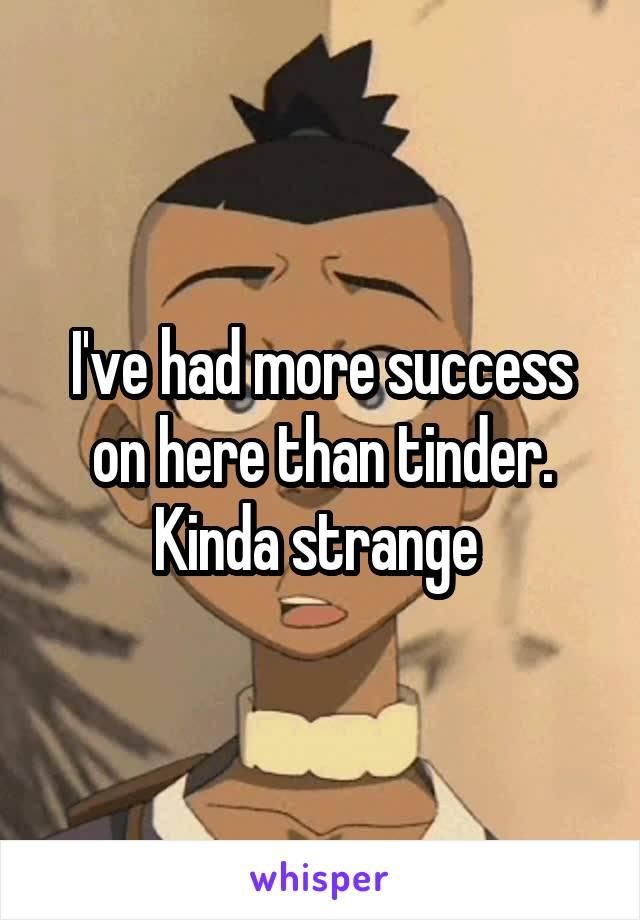 I've had more success on here than tinder. Kinda strange