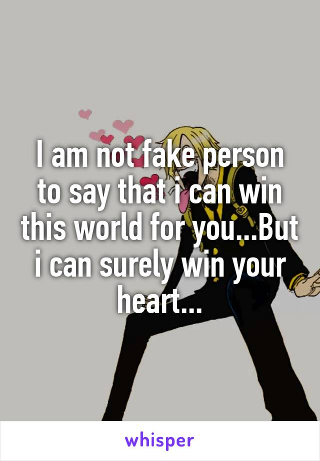 I am not fake person to say that i can win this world for you...But i can surely win your heart...