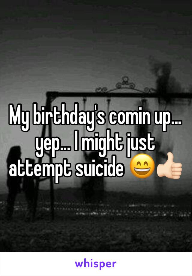 My birthday's comin up... yep... I might just attempt suicide 😄👍🏻