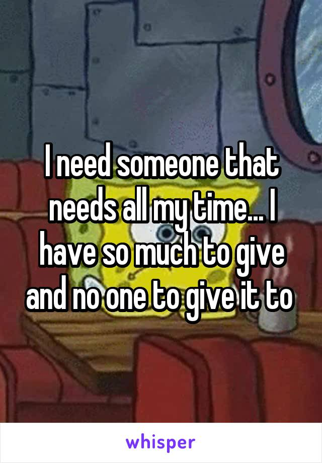 I need someone that needs all my time... I have so much to give and no one to give it to