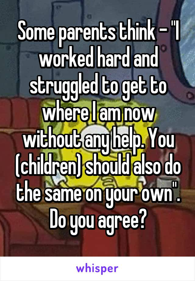 """Some parents think - """"I worked hard and struggled to get to where I am now without any help. You (children) should also do the same on your own"""". Do you agree?"""