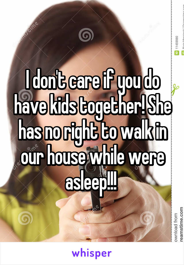 I don't care if you do have kids together! She has no right to walk in our house while were asleep!!!