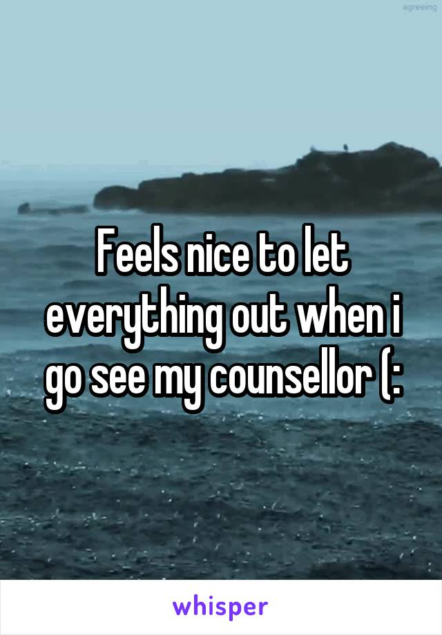 Feels nice to let everything out when i go see my counsellor (: