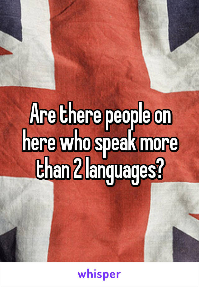 Are there people on here who speak more than 2 languages?