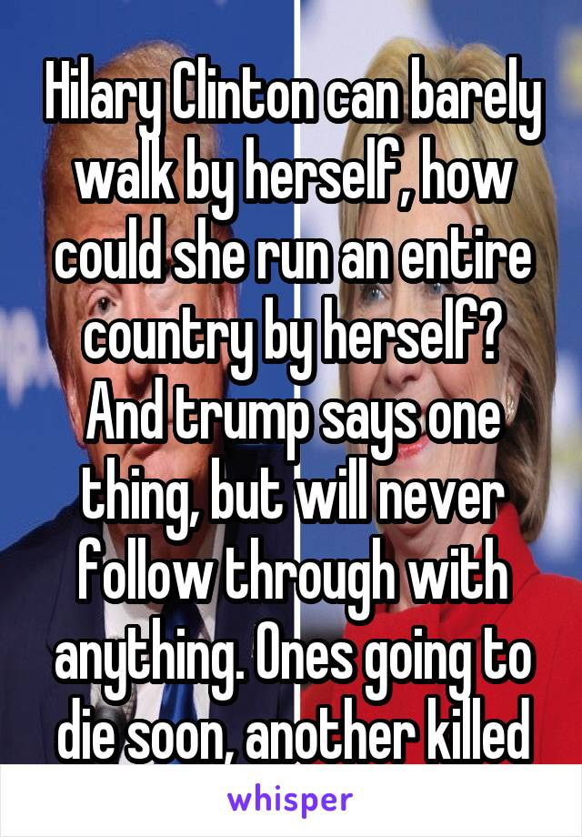 Hilary Clinton can barely walk by herself, how could she run an entire country by herself? And trump says one thing, but will never follow through with anything. Ones going to die soon, another killed
