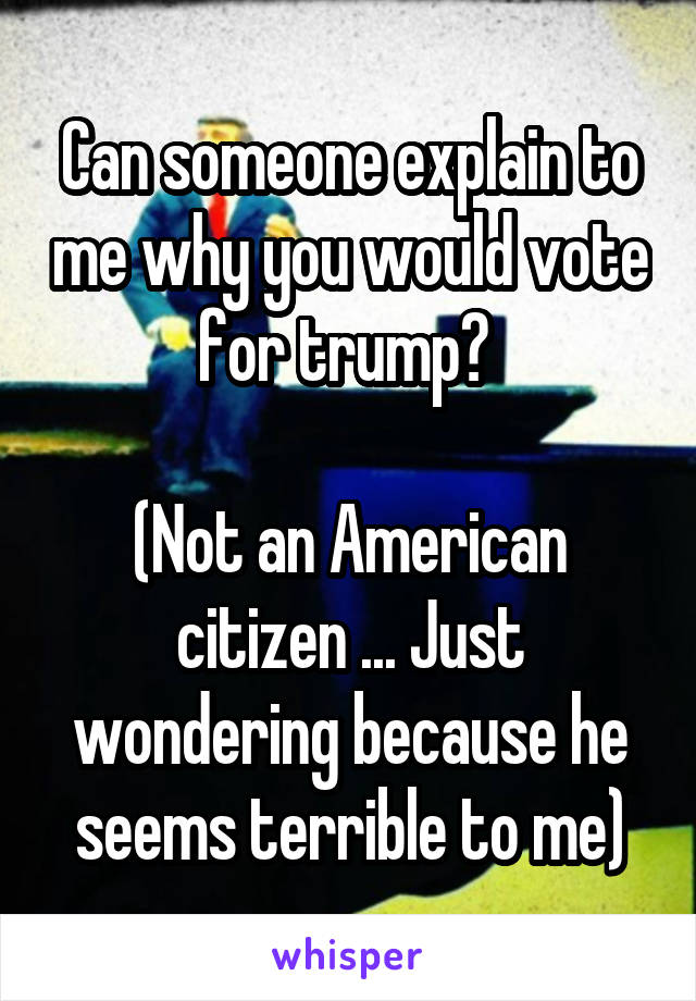 Can someone explain to me why you would vote for trump?   (Not an American citizen ... Just wondering because he seems terrible to me)