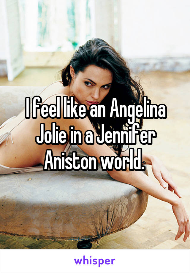 I feel like an Angelina Jolie in a Jennifer Aniston world.