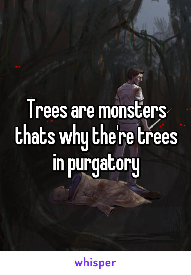 Trees are monsters thats why the're trees in purgatory