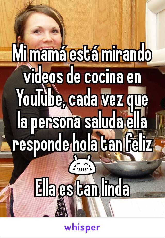 Mi mamá está mirando videos de cocina en YouTube, cada vez que la persona saluda ella responde hola tan feliz 😂 Ella es tan linda