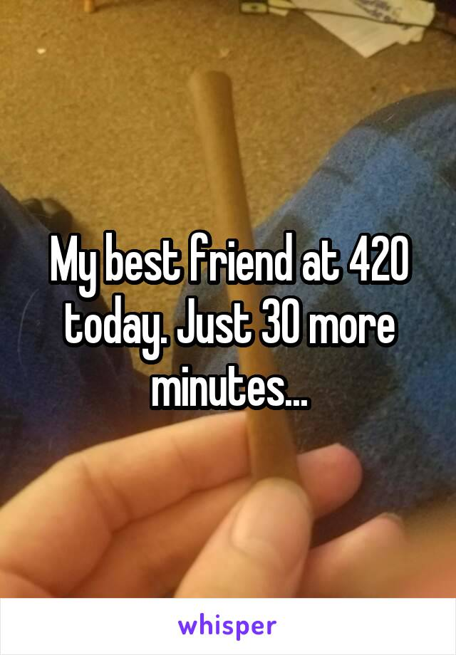 My best friend at 420 today. Just 30 more minutes...