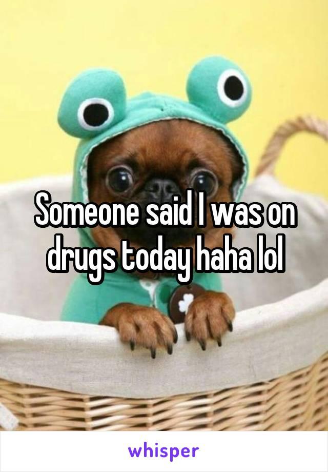 Someone said I was on drugs today haha lol