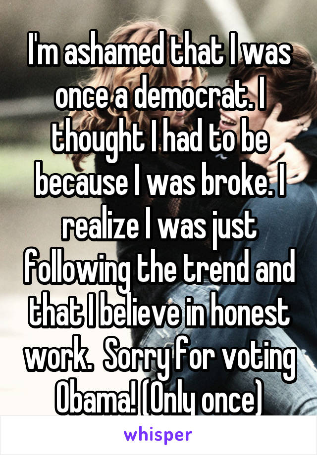 I'm ashamed that I was once a democrat. I thought I had to be because I was broke. I realize I was just following the trend and that I believe in honest work.  Sorry for voting Obama! (Only once)