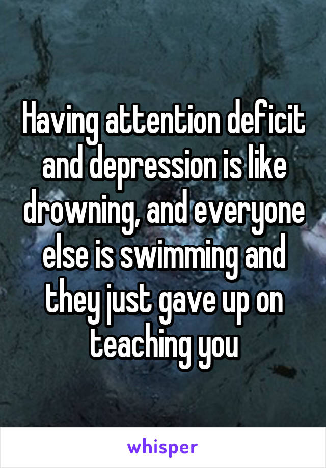 Having attention deficit and depression is like drowning, and everyone else is swimming and they just gave up on teaching you