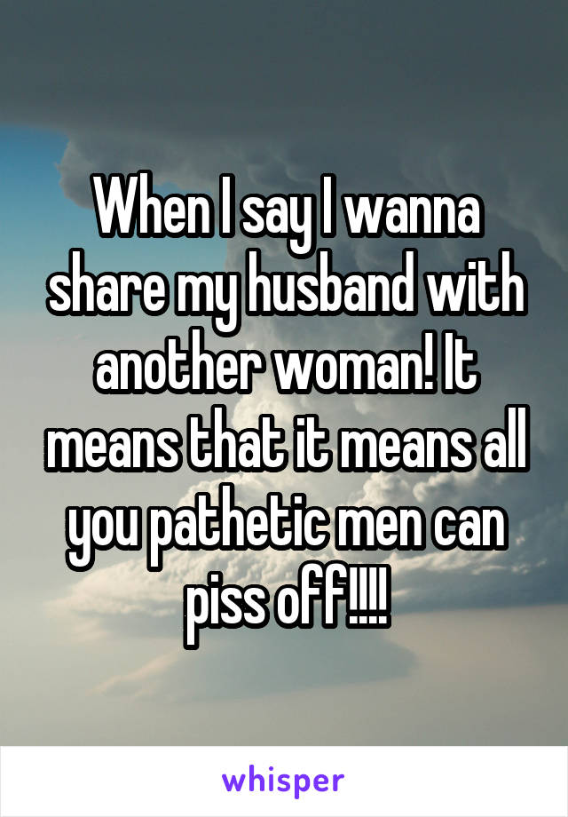 When I say I wanna share my husband with another woman! It means that it means all you pathetic men can piss off!!!!