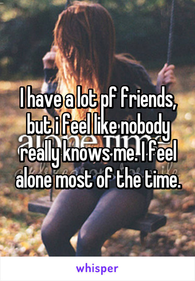 I have a lot pf friends, but i feel like nobody really knows me. I feel alone most of the time.