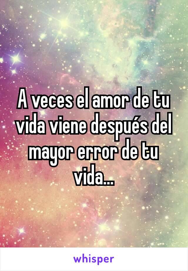 A veces el amor de tu vida viene después del mayor error de tu vida...