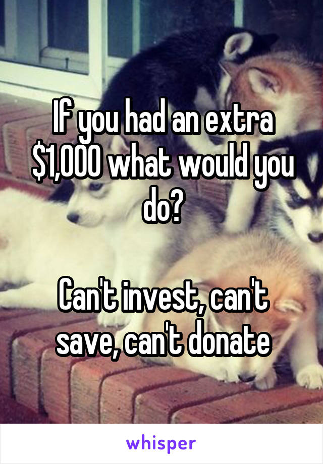 If you had an extra $1,000 what would you do?  Can't invest, can't save, can't donate