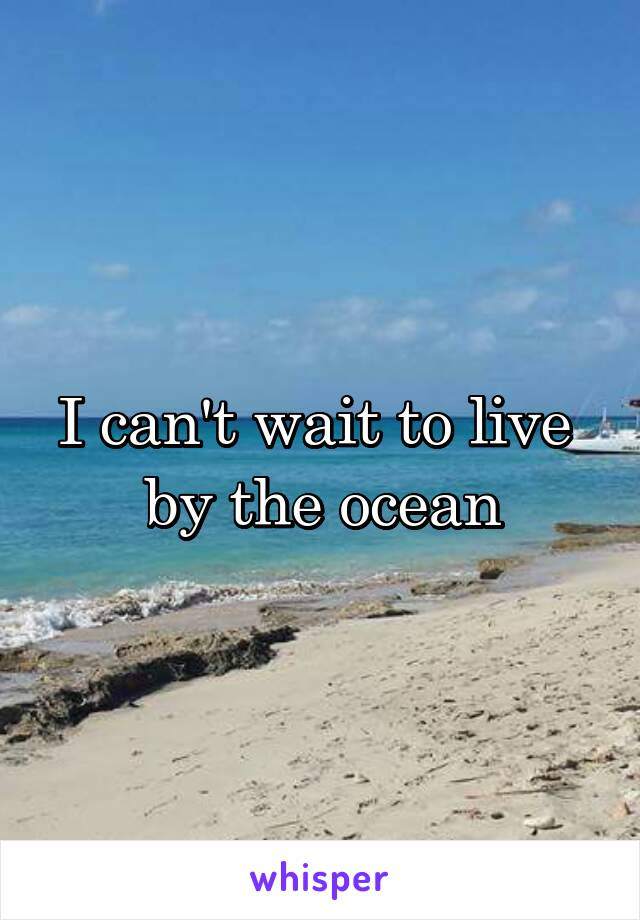 I can't wait to live  by the ocean