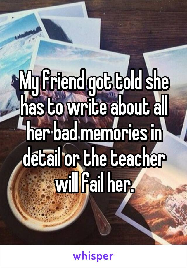 My friend got told she has to write about all her bad memories in detail or the teacher will fail her.
