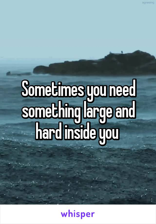 Sometimes you need something large and hard inside you