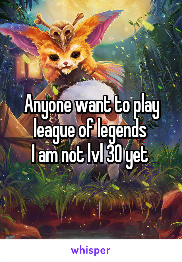 Anyone want to play league of legends  I am not lvl 30 yet