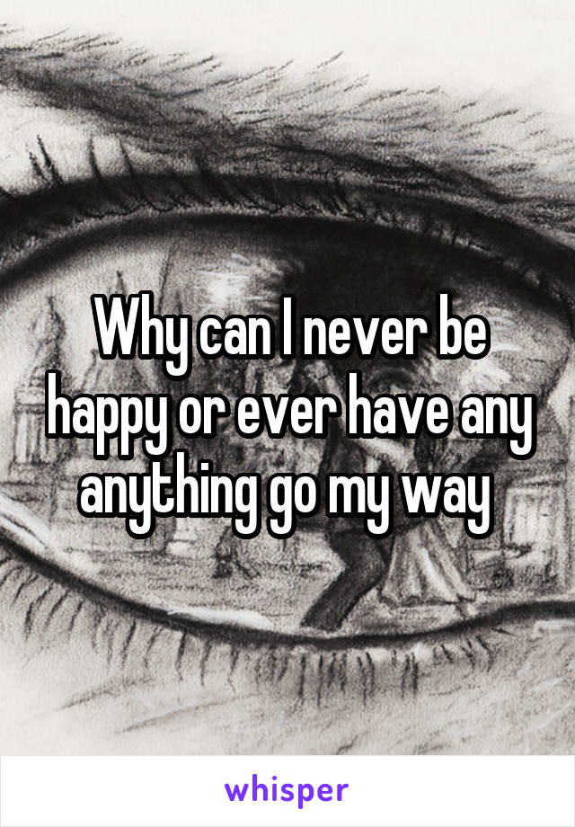 Why can I never be happy or ever have any anything go my way