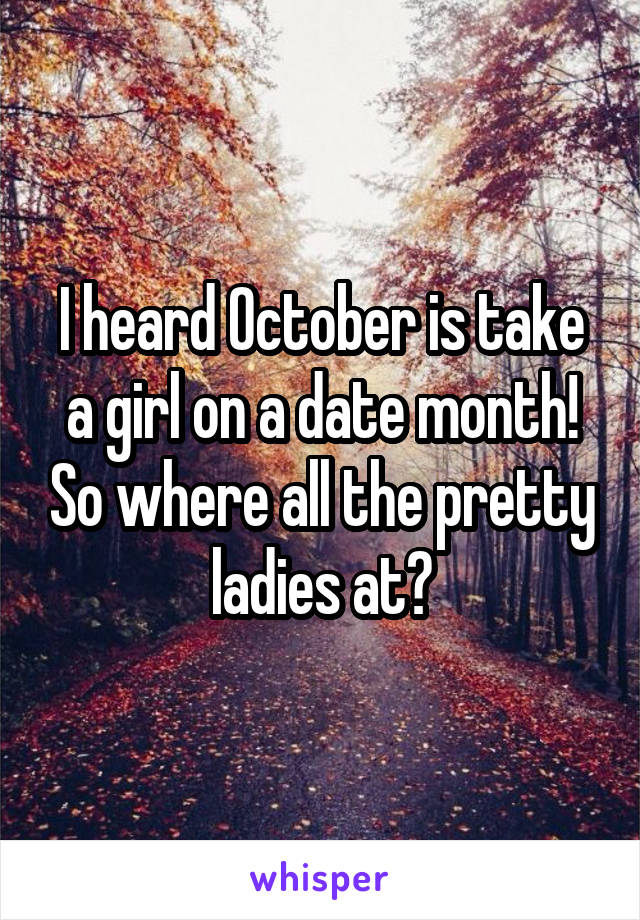 I heard October is take a girl on a date month! So where all the pretty ladies at?