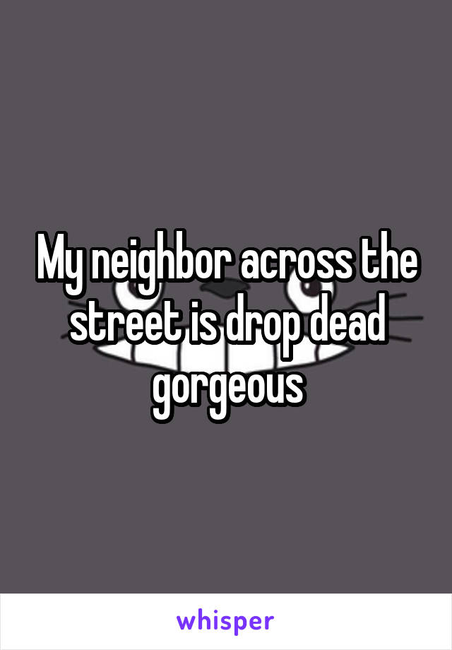 My neighbor across the street is drop dead gorgeous