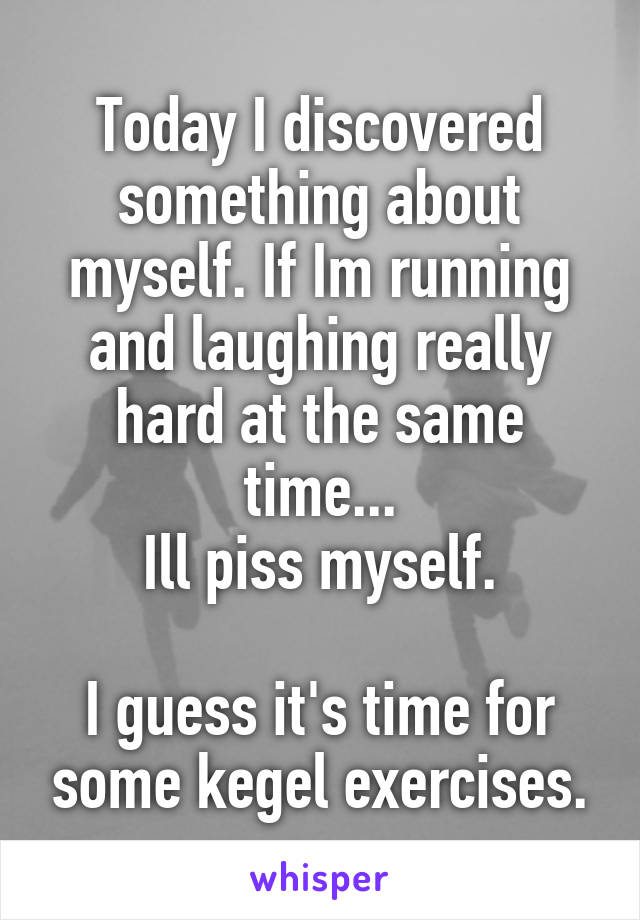 Today I discovered something about myself. If Im running and laughing really hard at the same time... Ill piss myself.  I guess it's time for some kegel exercises.