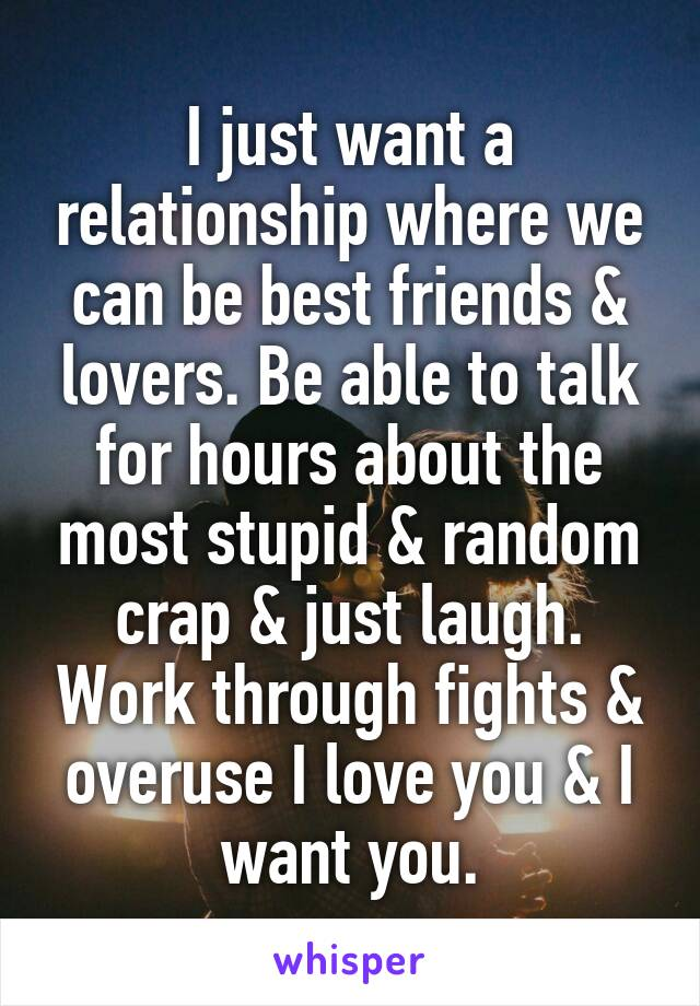 I just want a relationship where we can be best friends & lovers. Be able to talk for hours about the most stupid & random crap & just laugh. Work through fights & overuse I love you & I want you.