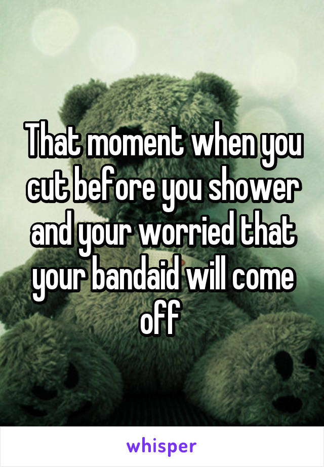 That moment when you cut before you shower and your worried that your bandaid will come off