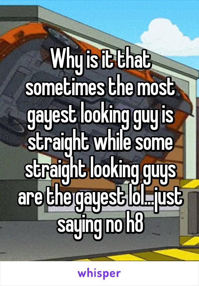 Why is it that sometimes the most gayest looking guy is straight while some straight looking guys are the gayest lol...just saying no h8