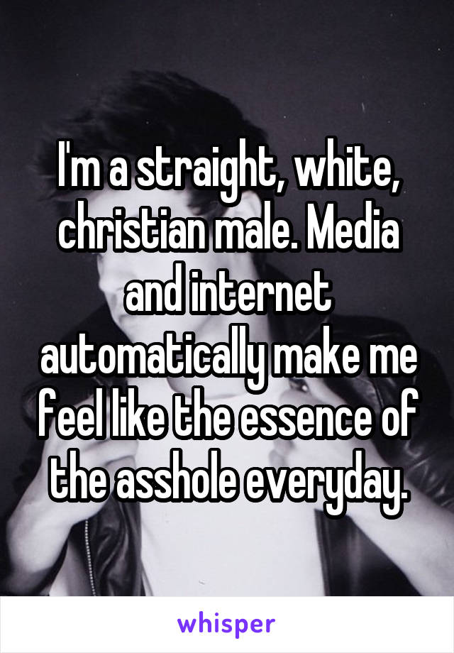 I'm a straight, white, christian male. Media and internet automatically make me feel like the essence of the asshole everyday.