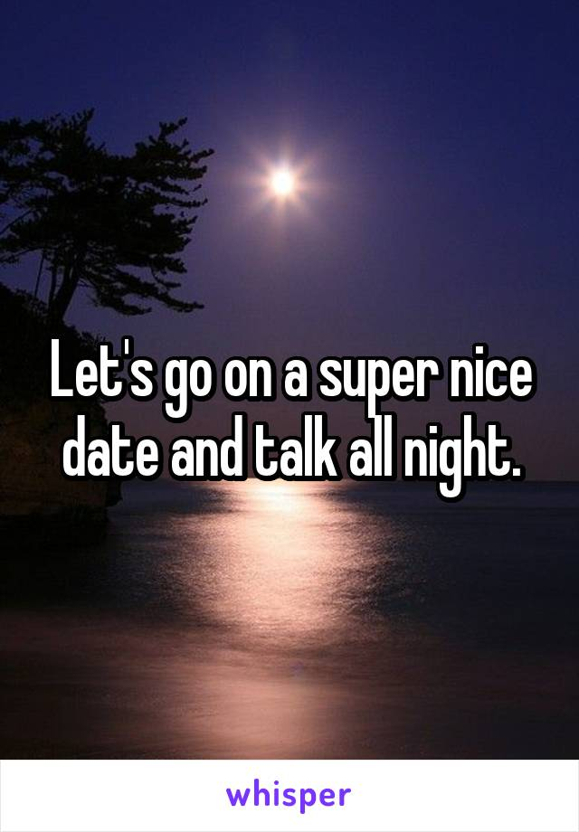 Let's go on a super nice date and talk all night.