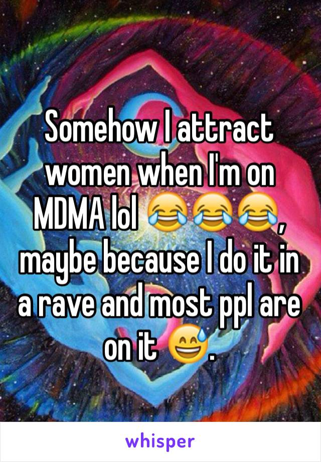 Somehow I attract women when I'm on MDMA lol 😂😂😂, maybe because I do it in  a rave and most ppl are on it 😅.