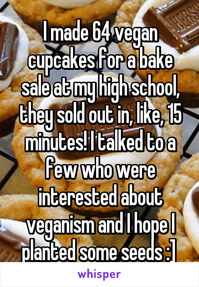 I made 64 vegan cupcakes for a bake sale at my high school, they sold out in, like, 15 minutes! I talked to a few who were interested about veganism and I hope I planted some seeds :]