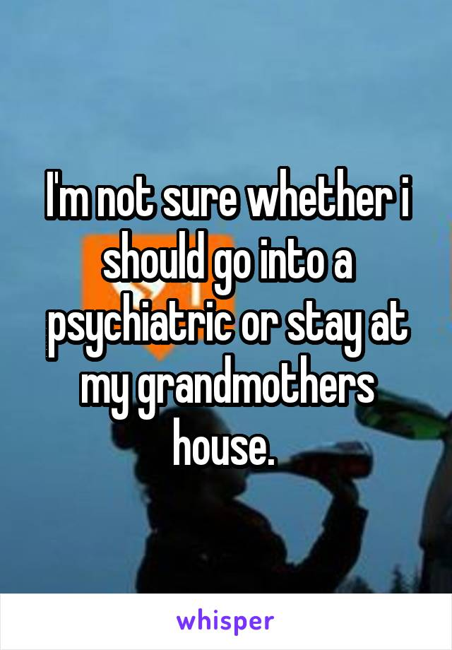 I'm not sure whether i should go into a psychiatric or stay at my grandmothers house.