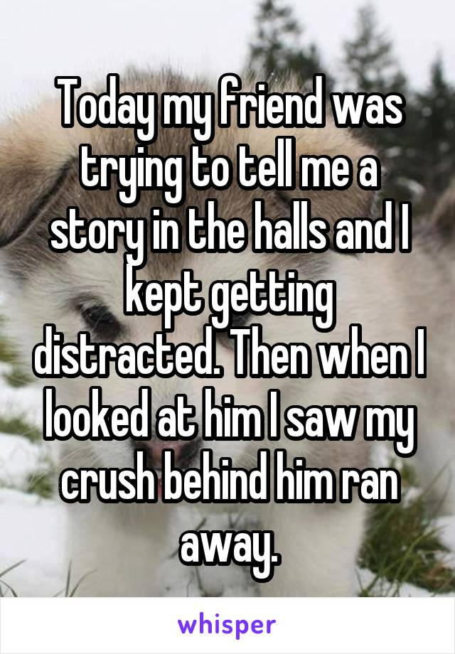 Today my friend was trying to tell me a story in the halls and I kept getting distracted. Then when I looked at him I saw my crush behind him ran away.