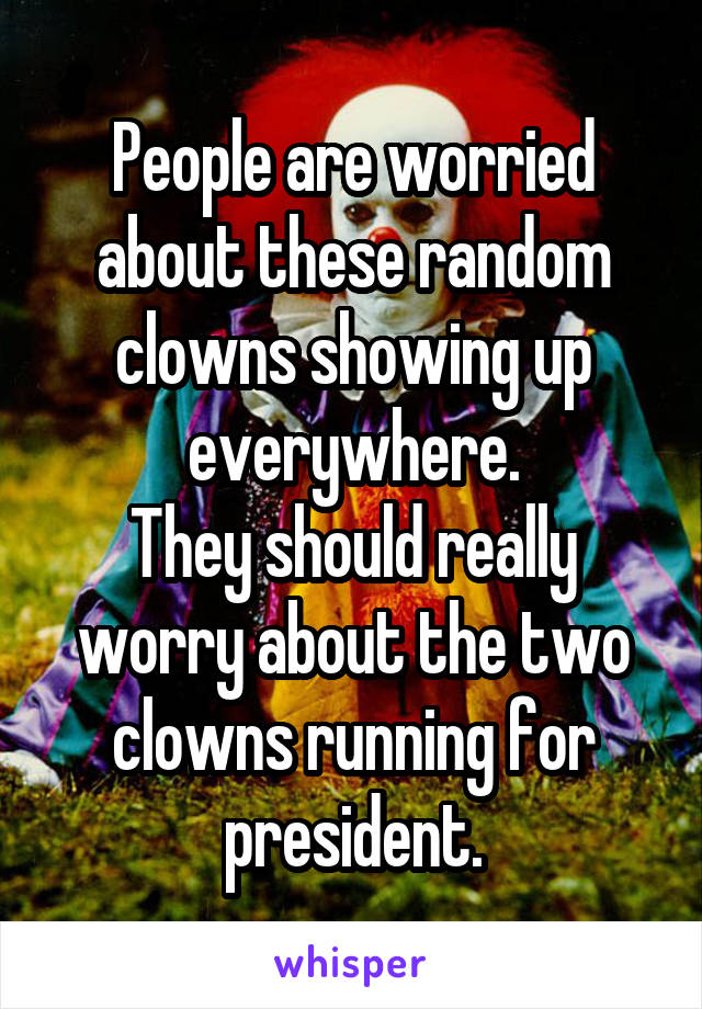 People are worried about these random clowns showing up everywhere. They should really worry about the two clowns running for president.