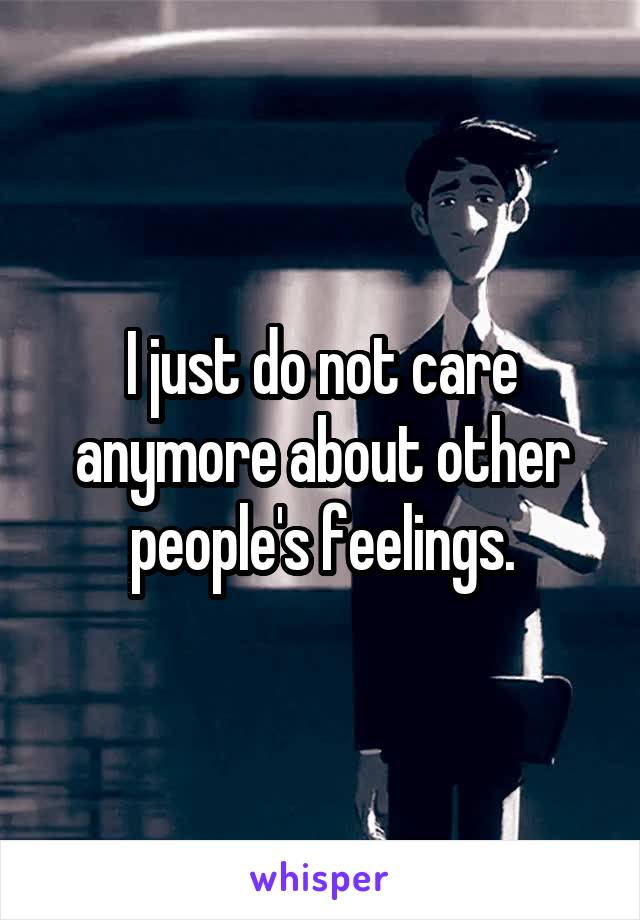 I just do not care anymore about other people's feelings.