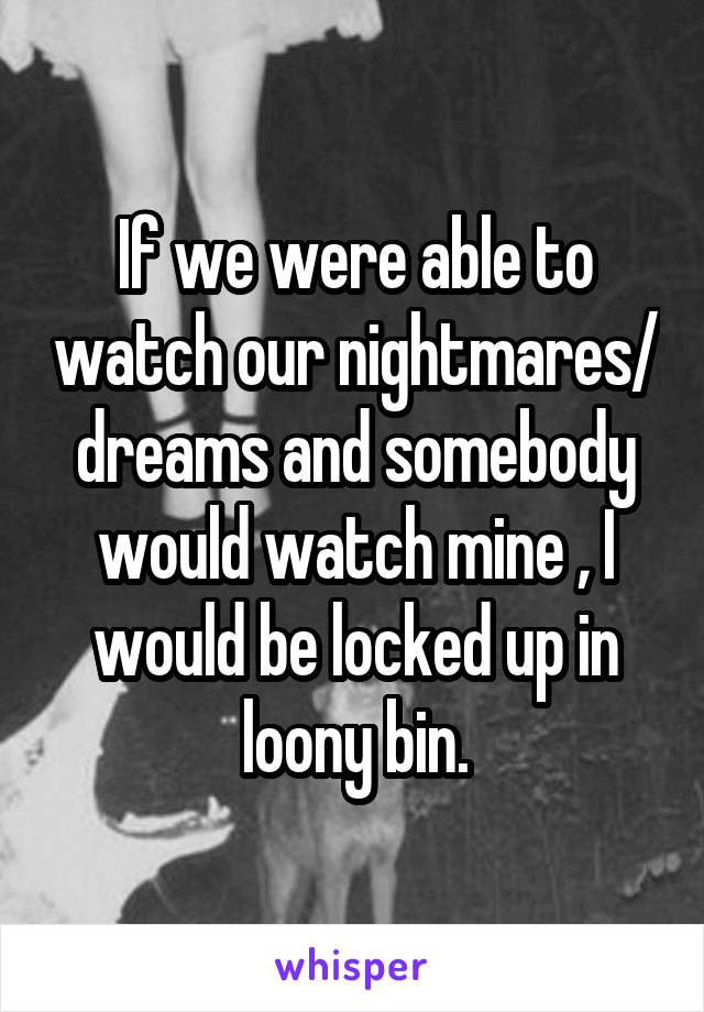 If we were able to watch our nightmares/ dreams and somebody would watch mine , I would be locked up in loony bin.