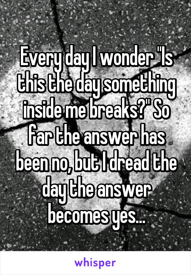 """Every day I wonder """"Is this the day something inside me breaks?"""" So far the answer has been no, but I dread the day the answer becomes yes..."""