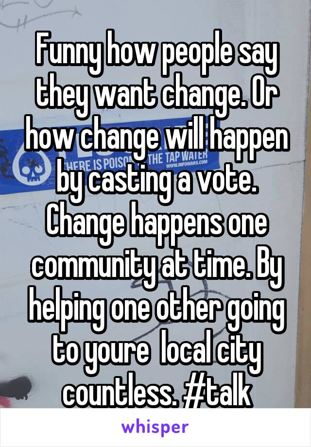 Funny how people say they want change. Or how change will happen by casting a vote. Change happens one community at time. By helping one other going to youre  local city countless. #talk