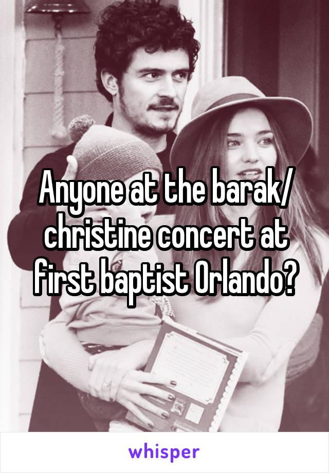 Anyone at the barak/ christine concert at first baptist Orlando?