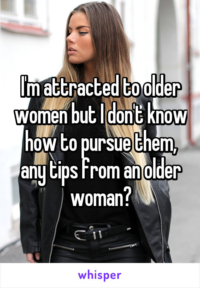 I'm attracted to older women but I don't know how to pursue them, any tips from an older woman?