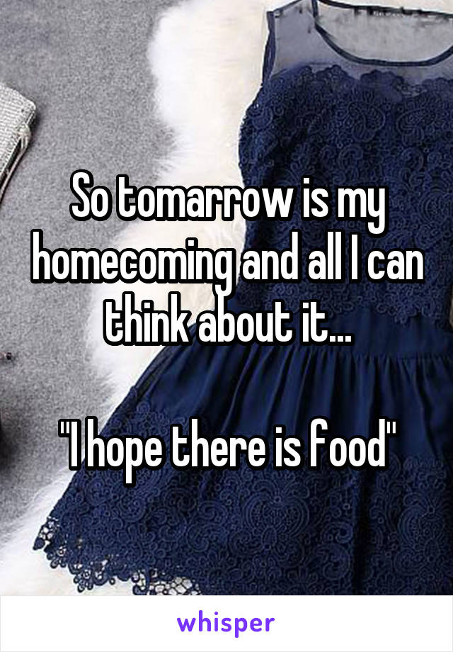 """So tomarrow is my homecoming and all I can think about it...  """"I hope there is food"""""""