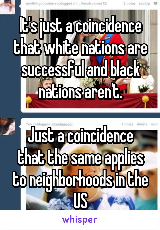 It's just a coincidence that white nations are successful and black nations aren't.  Just a coincidence that the same applies to neighborhoods in the US