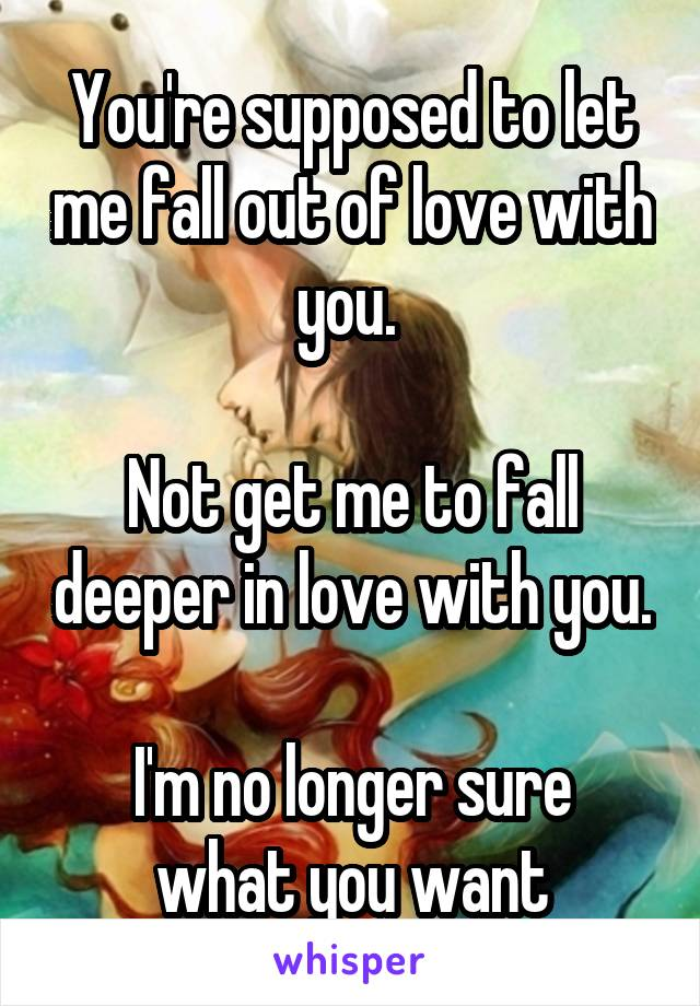 You're supposed to let me fall out of love with you.   Not get me to fall deeper in love with you.  I'm no longer sure what you want